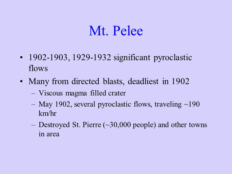 Mt. Pelee 1902-1903, 1929-1932 significant pyroclastic flows Many from directed blasts, deadliest in 1902 –Viscous magma filled crater –May 1902, seve