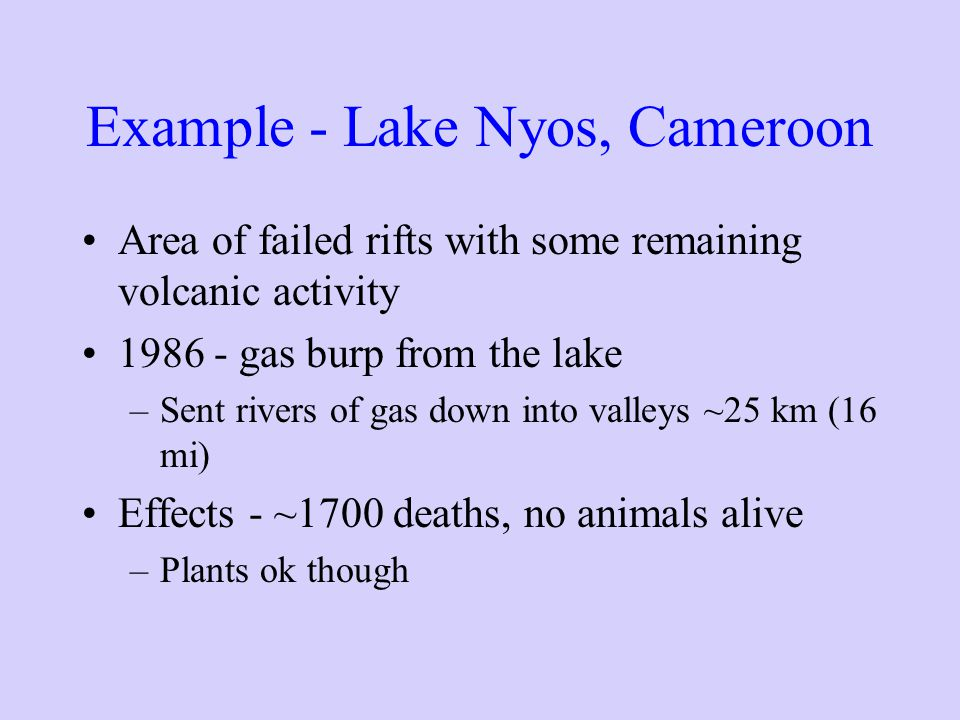 Example - Lake Nyos, Cameroon Area of failed rifts with some remaining volcanic activity 1986 - gas burp from the lake –Sent rivers of gas down into valleys ~25 km (16 mi) Effects - ~1700 deaths, no animals alive –Plants ok though