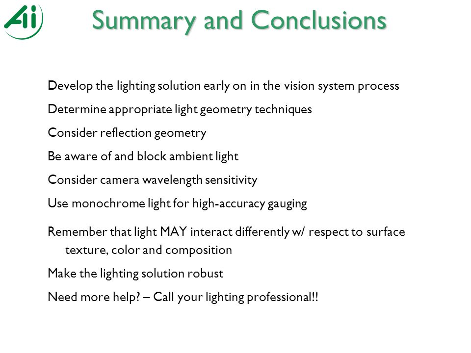 Develop the lighting solution early on in the vision system process Determine appropriate light geometry techniques Consider reflection geometry Be aware of and block ambient light Consider camera wavelength sensitivity Use monochrome light for high-accuracy gauging Remember that light MAY interact differently w/ respect to surface texture, color and composition Make the lighting solution robust Need more help.