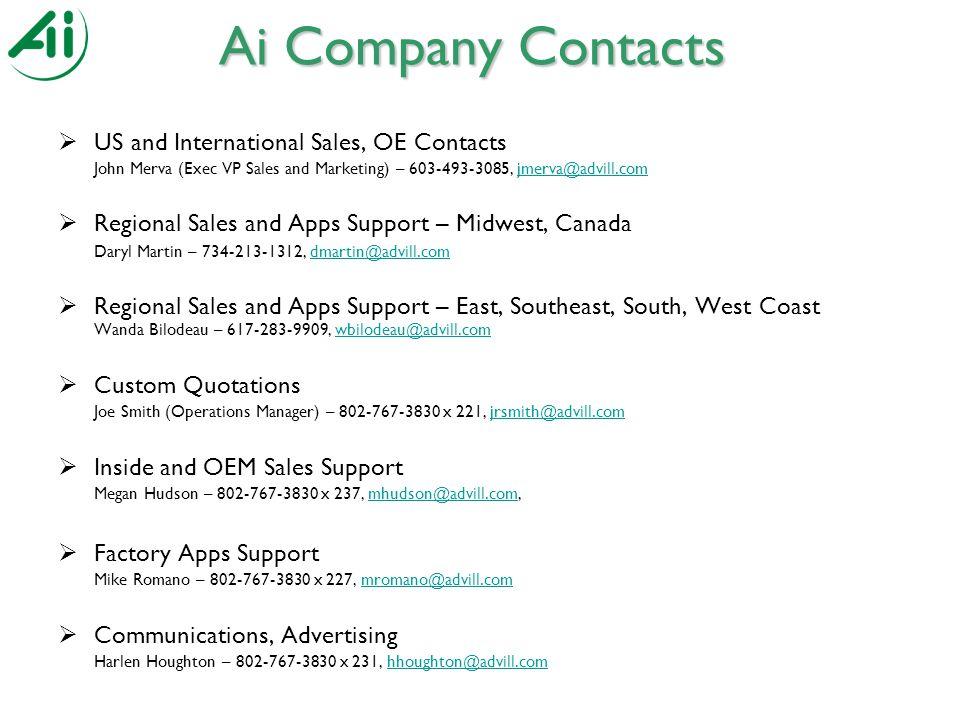 Ai Company Contacts  US and International Sales, OE Contacts John Merva (Exec VP Sales and Marketing) – 603-493-3085, jmerva@advill.comjmerva@advill.com  Regional Sales and Apps Support – Midwest, Canada Daryl Martin – 734-213-1312, dmartin@advill.comdmartin@advill.com  Regional Sales and Apps Support – East, Southeast, South, West Coast Wanda Bilodeau – 617-283-9909, wbilodeau@advill.comwbilodeau@advill.com  Custom Quotations Joe Smith (Operations Manager) – 802-767-3830 x 221, jrsmith@advill.comjrsmith@advill.com  Inside and OEM Sales Support Megan Hudson – 802-767-3830 x 237, mhudson@advill.com,mhudson@advill.com  Factory Apps Support Mike Romano – 802-767-3830 x 227, mromano@advill.commromano@advill.com  Communications, Advertising Harlen Houghton – 802-767-3830 x 231, hhoughton@advill.comhhoughton@advill.com