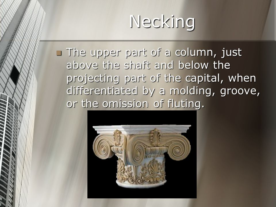 Necking The upper part of a column, just above the shaft and below the projecting part of the capital, when differentiated by a molding, groove, or the omission of fluting.