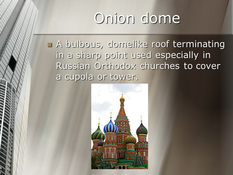 Onion dome A bulbous, domelike roof terminating in a sharp point used especially in Russian Orthodox churches to cover a cupola or tower.