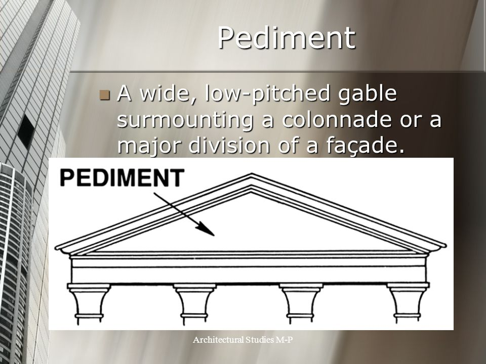 Pediment A wide, low-pitched gable surmounting a colonnade or a major division of a façade.