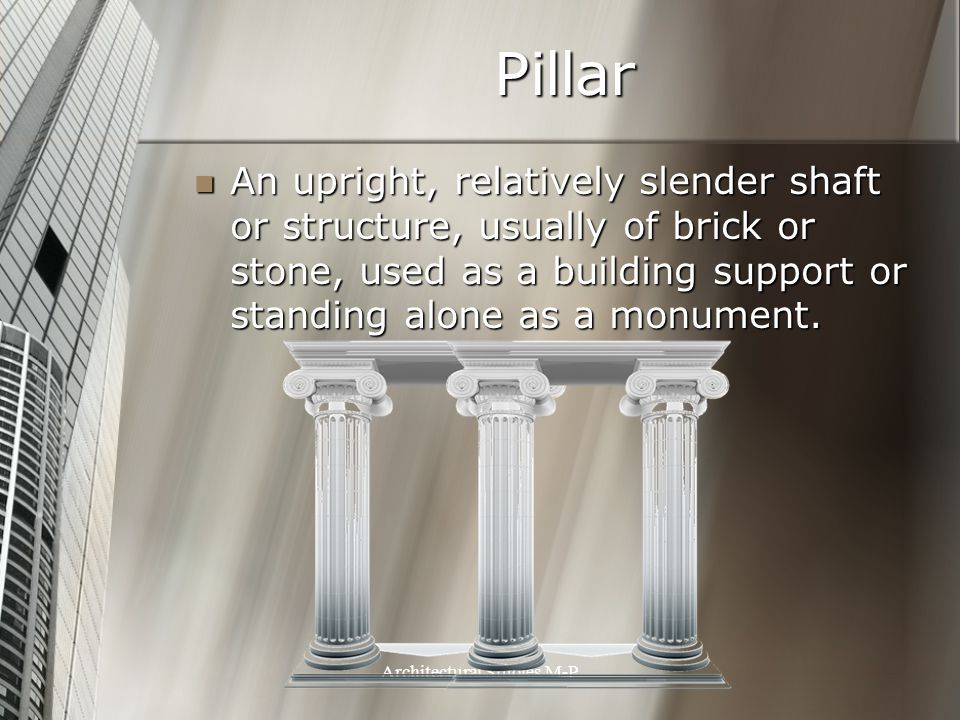 Pillar An upright, relatively slender shaft or structure, usually of brick or stone, used as a building support or standing alone as a monument.