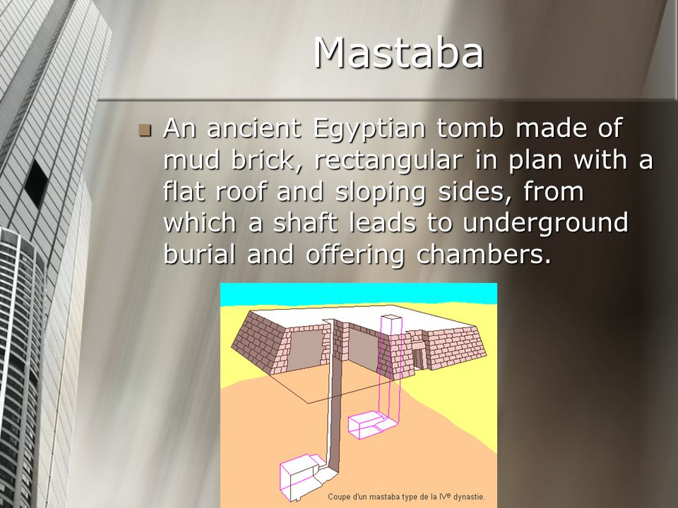 Mastaba An ancient Egyptian tomb made of mud brick, rectangular in plan with a flat roof and sloping sides, from which a shaft leads to underground burial and offering chambers.