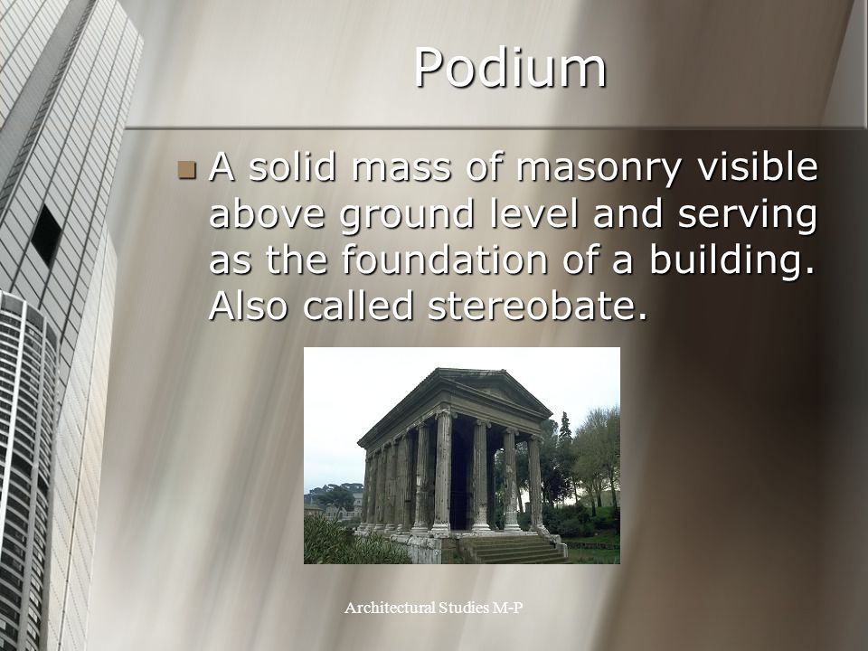 Podium A solid mass of masonry visible above ground level and serving as the foundation of a building.