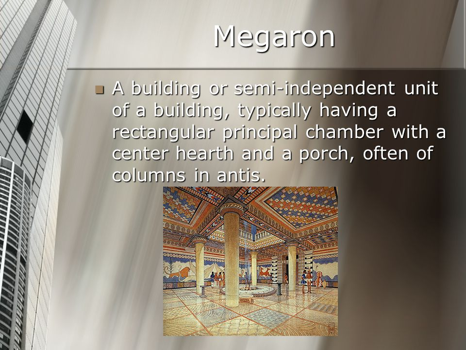 Megaron A building or semi-independent unit of a building, typically having a rectangular principal chamber with a center hearth and a porch, often of columns in antis.