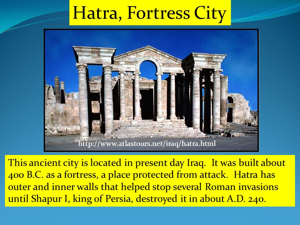 http://www.atlastours.net/iraq/hatra.html Hatra, Fortress City This ancient city is located in present day Iraq.