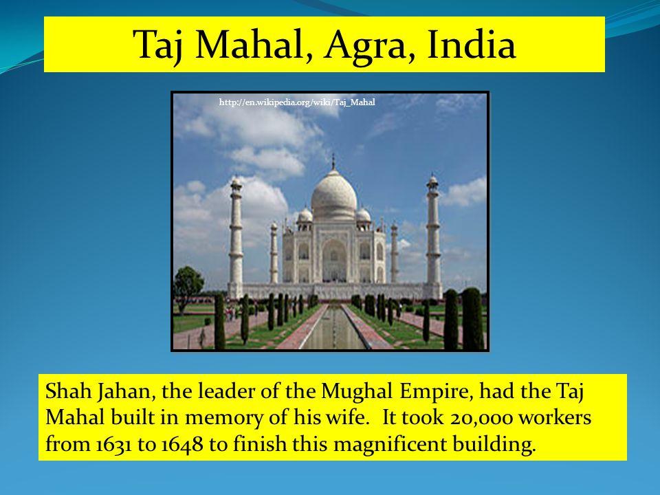 http://en.wikipedia.org/wiki/Taj_Mahal Taj Mahal, Agra, India Shah Jahan, the leader of the Mughal Empire, had the Taj Mahal built in memory of his wife.