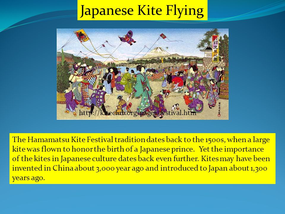 http://kiteclub.org/pages/festival.htm Japanese Kite Flying The Hamamatsu Kite Festival tradition dates back to the 1500s, when a large kite was flown to honor the birth of a Japanese prince.
