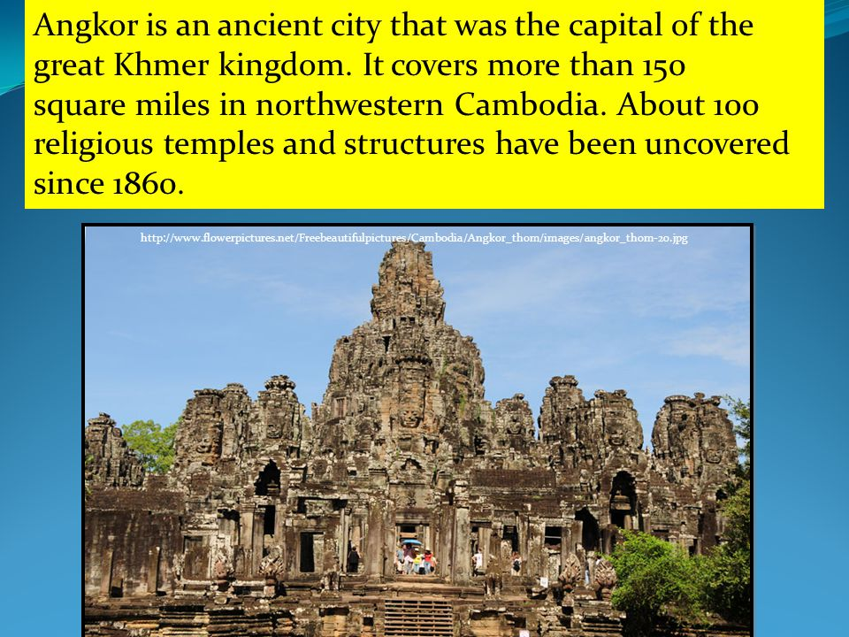 http://www.flowerpictures.net/Freebeautifulpictures/Cambodia/Angkor_thom/images/angkor_thom-20.jpg Angkor is an ancient city that was the capital of the great Khmer kingdom.