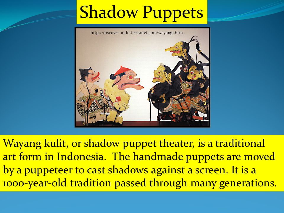 Shadow Puppets http://discover-indo.tierranet.com/wayang1.htm Wayang kulit, or shadow puppet theater, is a traditional art form in Indonesia.