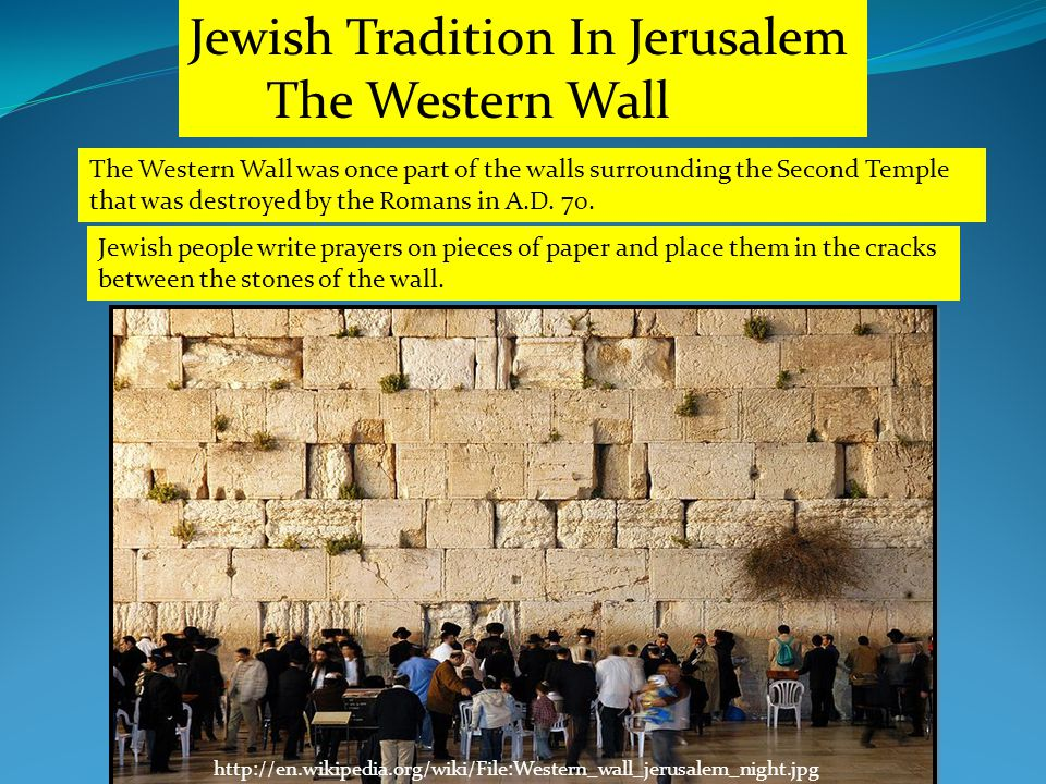 http://en.wikipedia.org/wiki/File:Western_wall_jerusalem_night.jpg Jewish Tradition In Jerusalem The Western Wall The Western Wall was once part of the walls surrounding the Second Temple that was destroyed by the Romans in A.D.