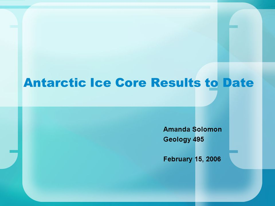 Antarctic Ice Core Results to Date Amanda Solomon Geology 495 February 15, 2006