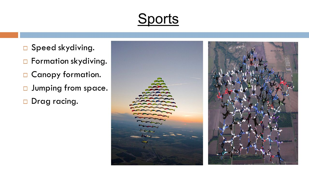 Sports  Speed skydiving.  Formation skydiving.  Canopy formation.  Jumping from space.  Drag racing.