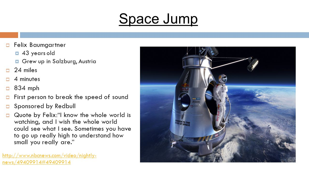 Space Jump  Felix Baumgartner  43 years old  Grew up in Salzburg, Austria  24 miles  4 minutes  834 mph  First person to break the speed of sou