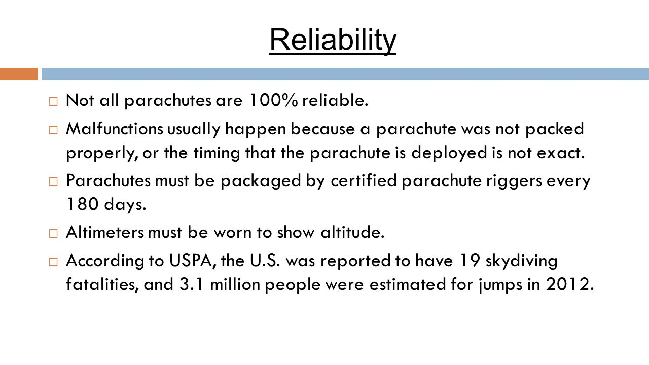 Reliability  Not all parachutes are 100% reliable.  Malfunctions usually happen because a parachute was not packed properly, or the timing that the