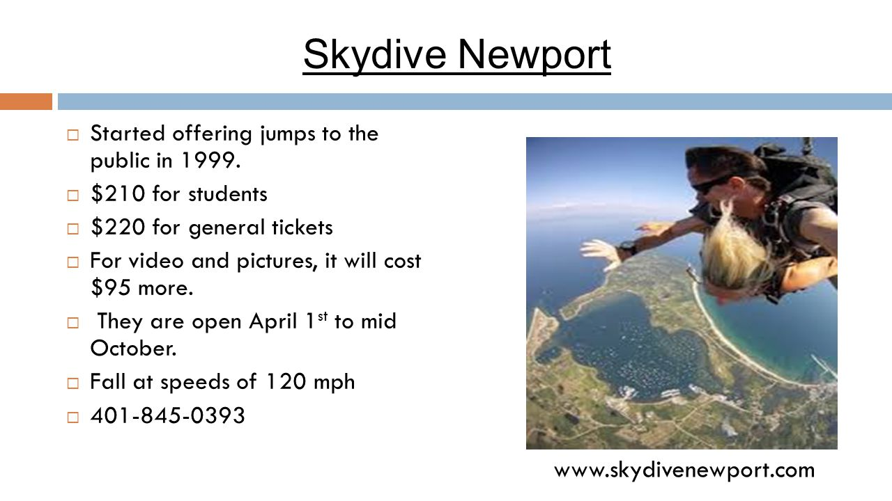 Skydive Newport  Started offering jumps to the public in 1999.  $210 for students  $220 for general tickets  For video and pictures, it will cost