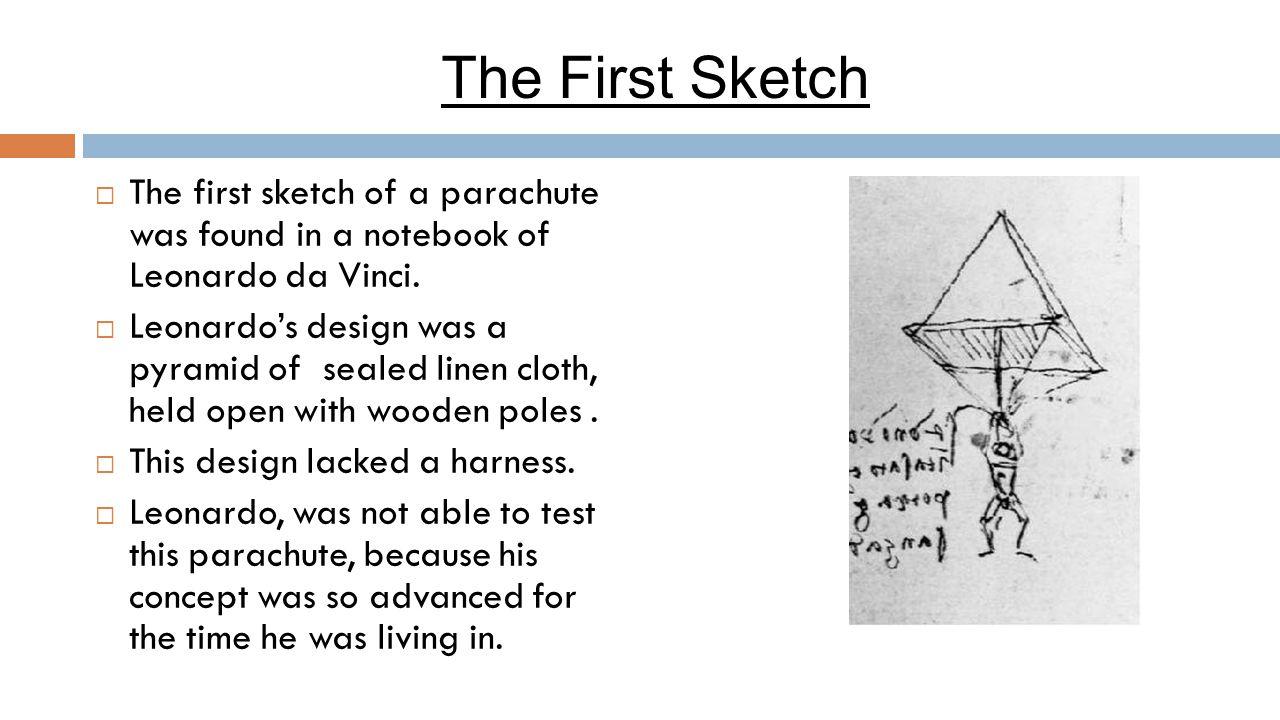 The First Sketch  The first sketch of a parachute was found in a notebook of Leonardo da Vinci.  Leonardo's design was a pyramid of sealed linen clo