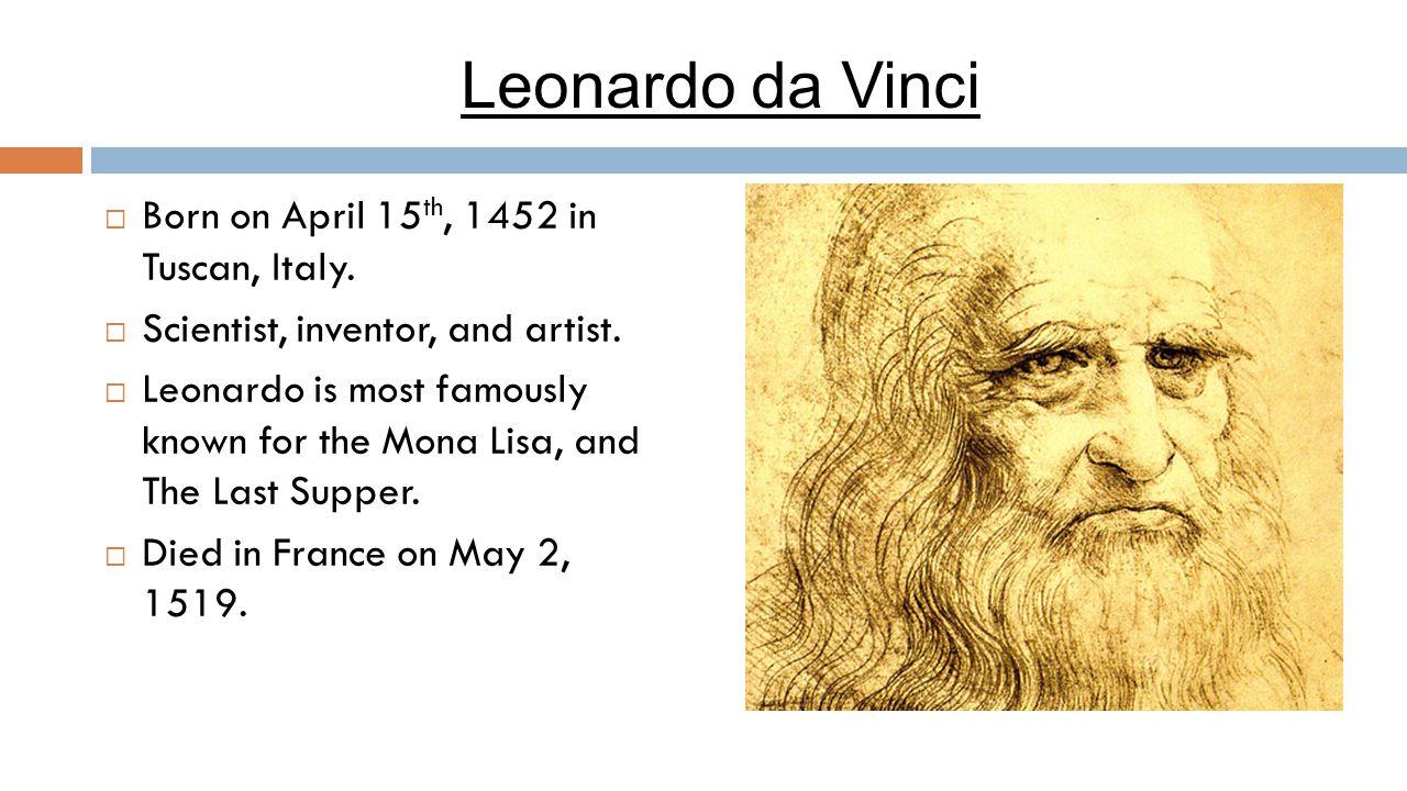 Leonardo da Vinci  Born on April 15 th, 1452 in Tuscan, Italy.  Scientist, inventor, and artist.  Leonardo is most famously known for the Mona Lisa