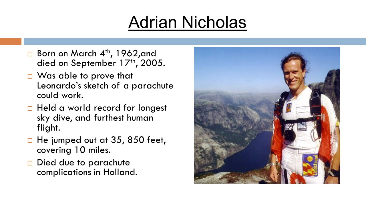 Adrian Nicholas  Born on March 4 th, 1962,and died on September 17 th, 2005.  Was able to prove that Leonardo's sketch of a parachute could work. 