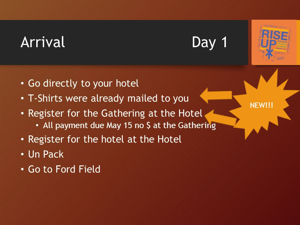 Arrival Day 1 Go directly to your hotel T-Shirts were already mailed to you Register for the Gathering at the Hotel All payment due May 15 no $ at the Gathering Register for the hotel at the Hotel Un Pack Go to Ford Field NEW!!!