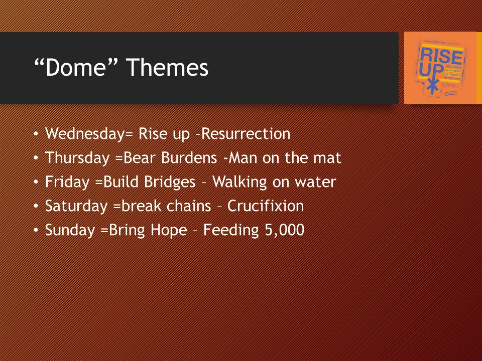 Dome Themes Wednesday= Rise up –Resurrection Thursday =Bear Burdens -Man on the mat Friday =Build Bridges – Walking on water Saturday =break chains – Crucifixion Sunday =Bring Hope – Feeding 5,000