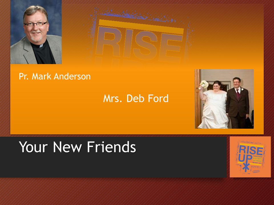 Your New Friends Mrs. Deb Ford Pr. Mark Anderson