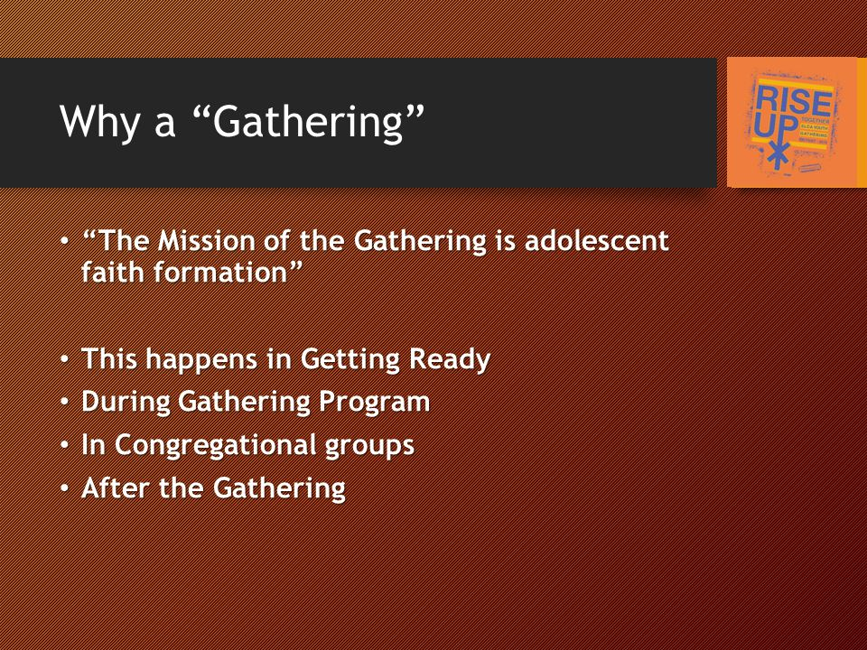 Why a Gathering The Mission of the Gathering is adolescent faith formation The Mission of the Gathering is adolescent faith formation This happens in Getting Ready This happens in Getting Ready During Gathering Program During Gathering Program In Congregational groups In Congregational groups After the Gathering After the Gathering