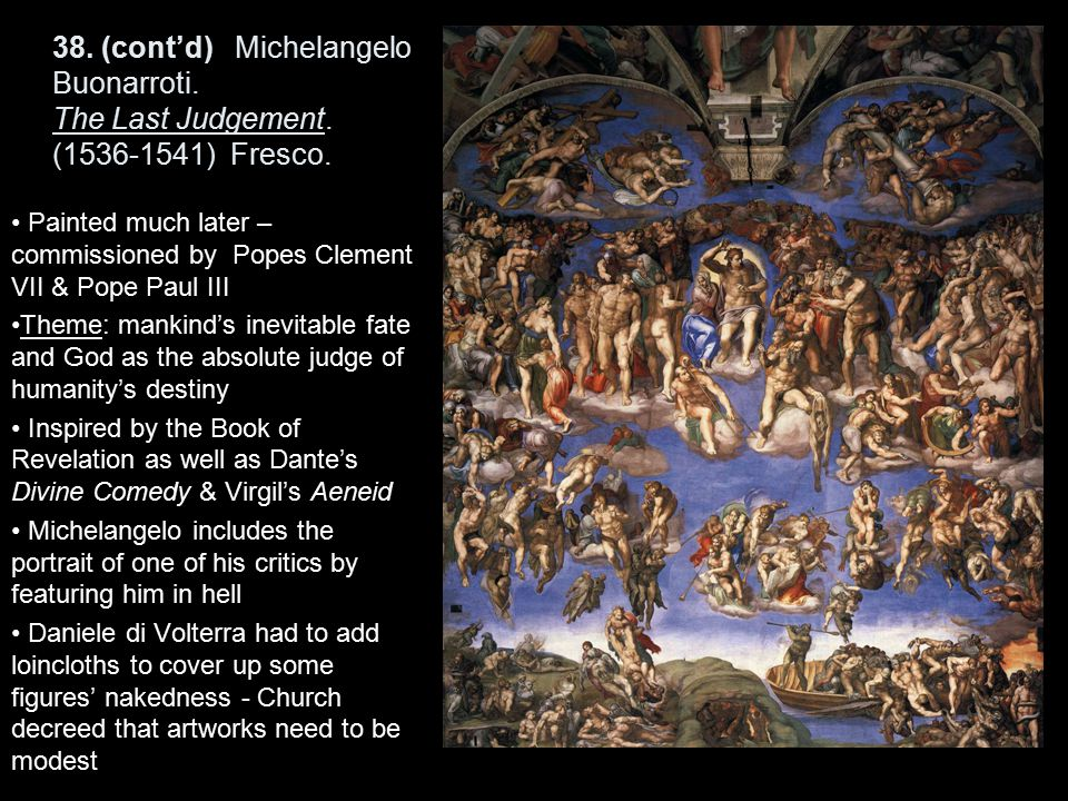 38. (cont'd) Michelangelo Buonarroti. The Last Judgement. (1536-1541) Fresco. Painted much later – commissioned by Popes Clement VII & Pope Paul III T