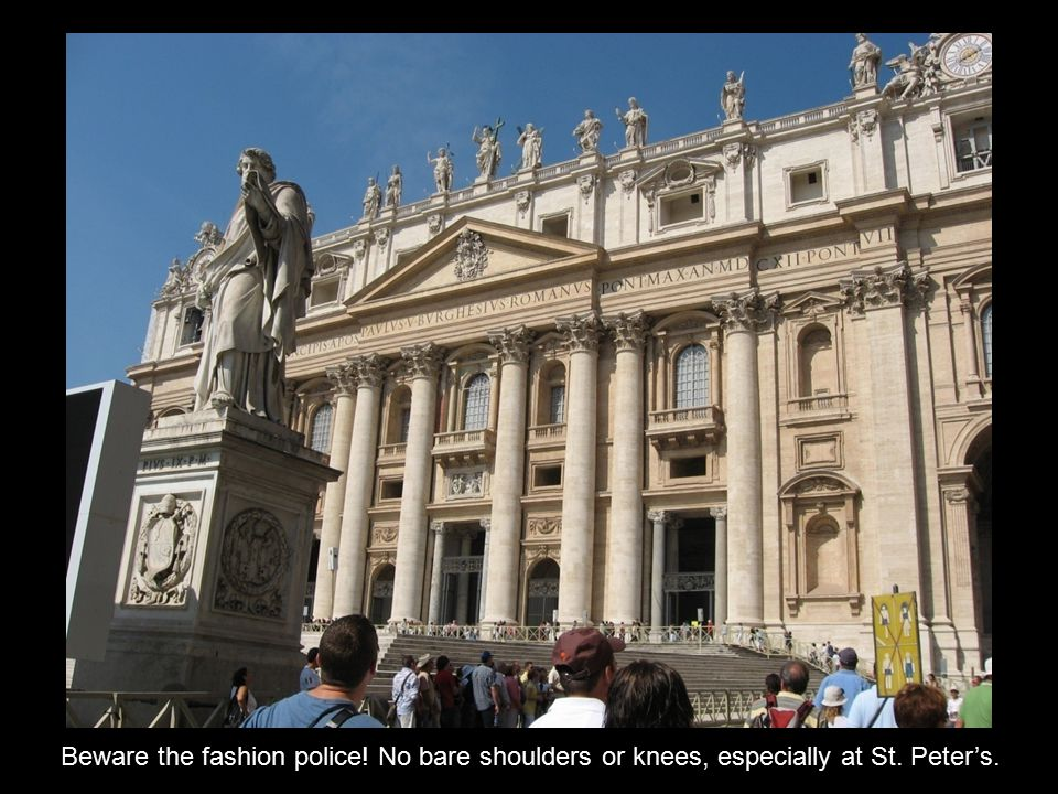 Beware the fashion police! No bare shoulders or knees, especially at St. Peter's.