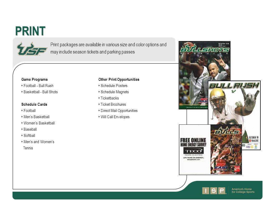 PRINT Print packages are available in various size and color options and may include season tickets and parking passes Game Programs Football - Bull Rush Basketball - Bull Shots Schedule Cards Football Men's Basketball Women's Basketball Baseball Softball Men s and Women s Tennis Other Print Opportunities Schedule Posters Schedule Magnets Ticketbacks Ticket Brochures Direct Mail Opportunities Will Call Envelopes