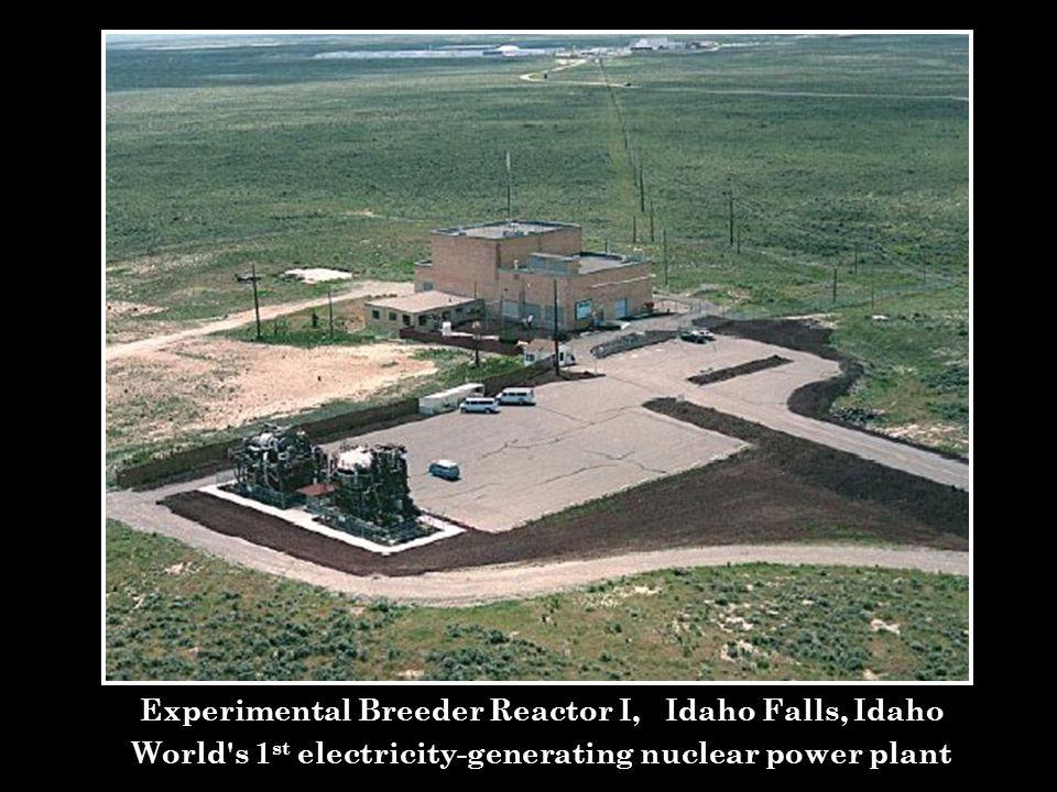 Experimental Breeder Reactor I, Idaho Falls, Idaho World's 1 st electricity-generating nuclear power plant