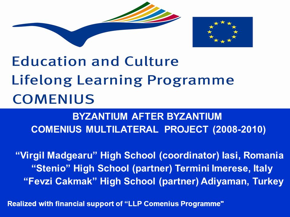 BYZANTIUM AFTER BYZANTIUM COMENIUS MULTILATERAL PROJECT (2008-2010)‏ Virgil Madgearu High School (coordinator) Iasi, Romania Stenio High School (partner) Termini Imerese, Italy Fevzi Cakmak High School (partner) Adiyaman, Turkey Realized with financial support of LLP Comenius Programme