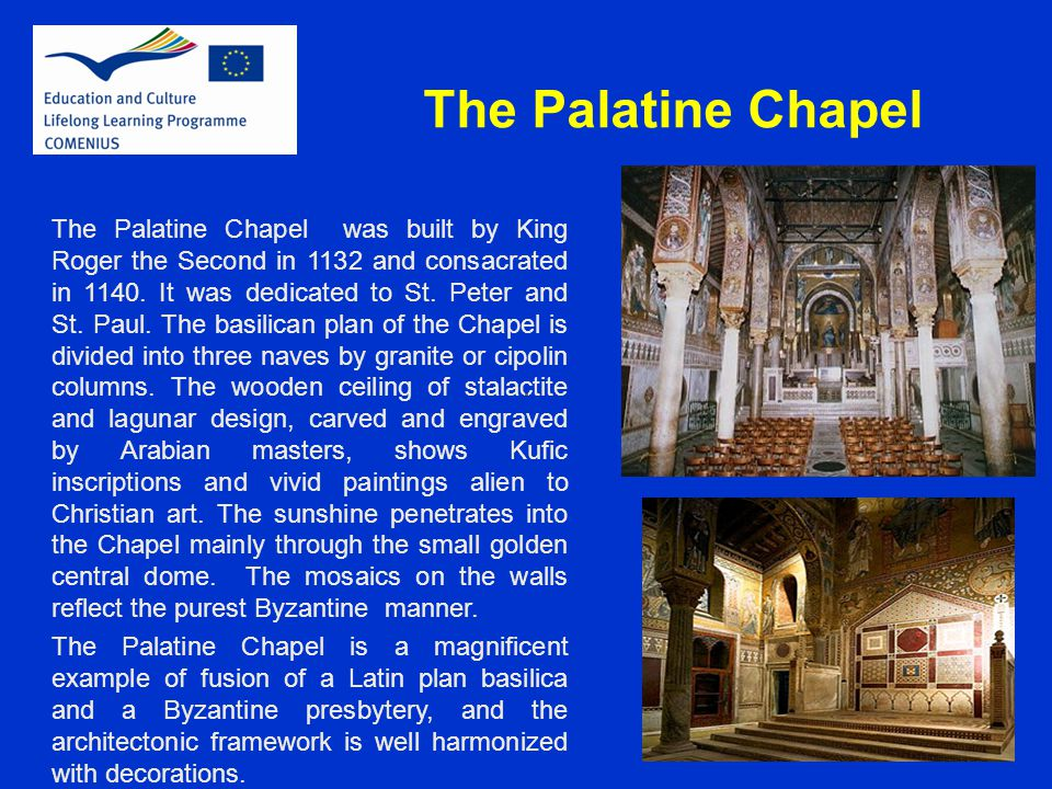 The Palatine Chapel The Palatine Chapel was built by King Roger the Second in 1132 and consacrated in 1140. It was dedicated to St. Peter and St. Paul