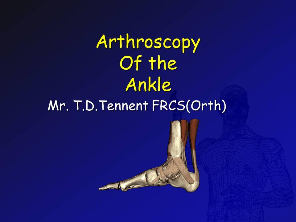 Arthroscopy Of the Ankle Arthroscopy Of the Ankle Mr. T.D.Tennent FRCS(Orth)