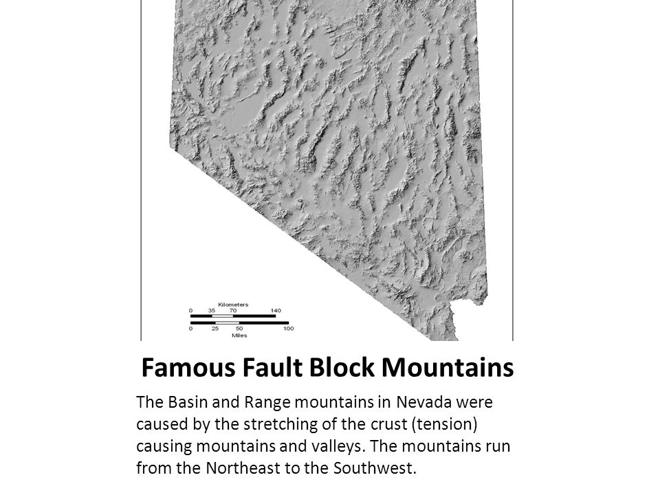 Famous Fault Block Mountains The Basin and Range mountains in Nevada were caused by the stretching of the crust (tension) causing mountains and valleys.