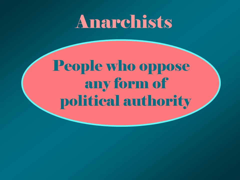 Anarchists People who oppose any form of political authority