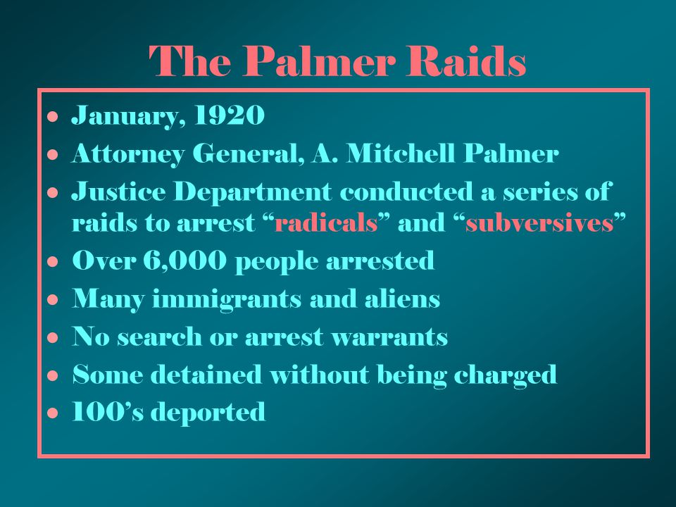 "The Palmer Raids January, 1920 Attorney General, A. Mitchell Palmer Justice Department conducted a series of raids to arrest ""radicals"" and ""subversiv"