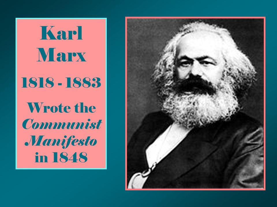 Karl Marx 1818 - 1883 Wrote the Communist Manifesto in 1848