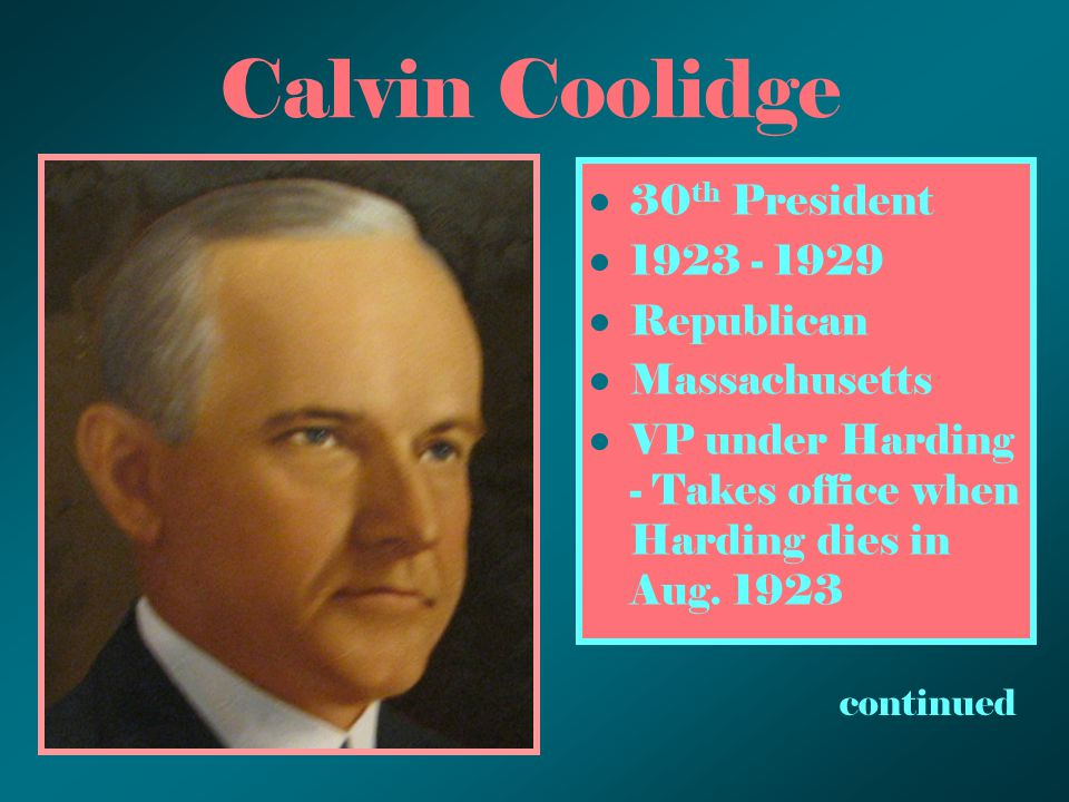 Calvin Coolidge 30 th President 1923 - 1929 Republican Massachusetts VP under Harding - Takes office when Harding dies in Aug. 1923 continued