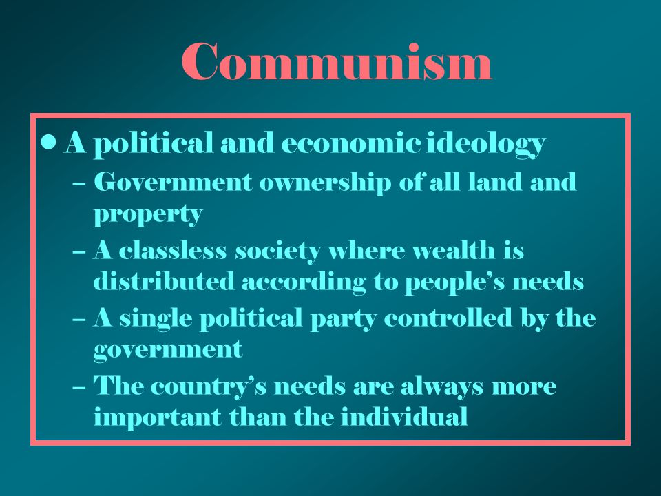 Communism A political and economic ideology –Government ownership of all land and property –A classless society where wealth is distributed according