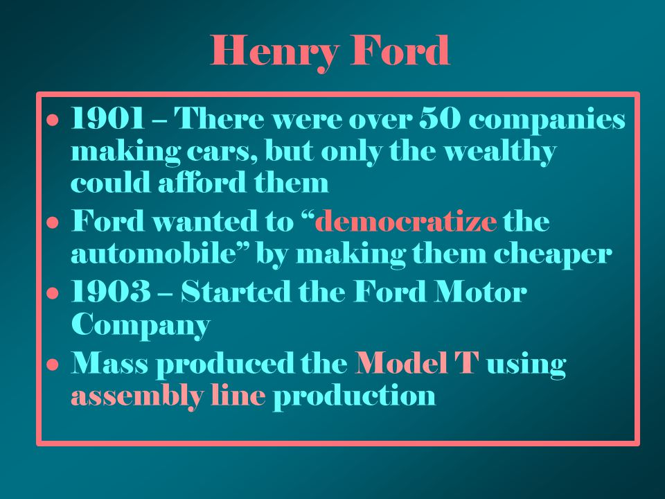 "Henry Ford 1901 – There were over 50 companies making cars, but only the wealthy could afford them Ford wanted to ""democratize the automobile"" by maki"