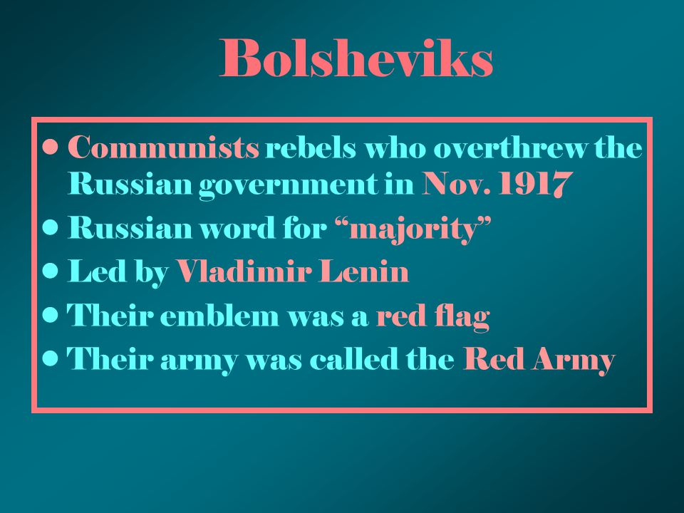 "Bolsheviks Communists rebels who overthrew the Russian government in Nov. 1917 Russian word for ""majority"" Led by Vladimir Lenin Their emblem was a re"