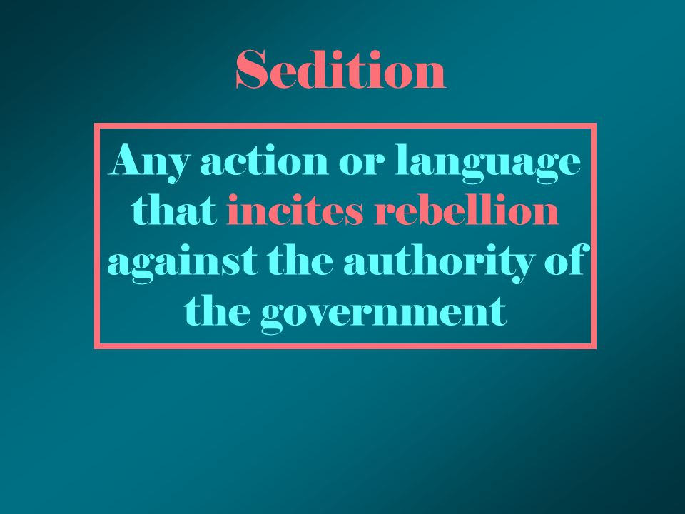 Sedition Any action or language that incites rebellion against the authority of the government