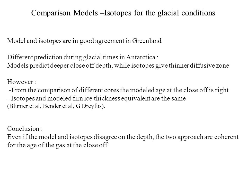 Model and isotopes are in good agreement in Greenland Different prediction during glacial times in Antarctica : Models predict deeper close off depth, while isotopes give thinner diffusive zone However : -From the comparison of different cores the modeled age at the close off is right - Isotopes and modeled firn ice thickness equivalent are the same (Blunier et al, Bender et al, G Dreyfus).