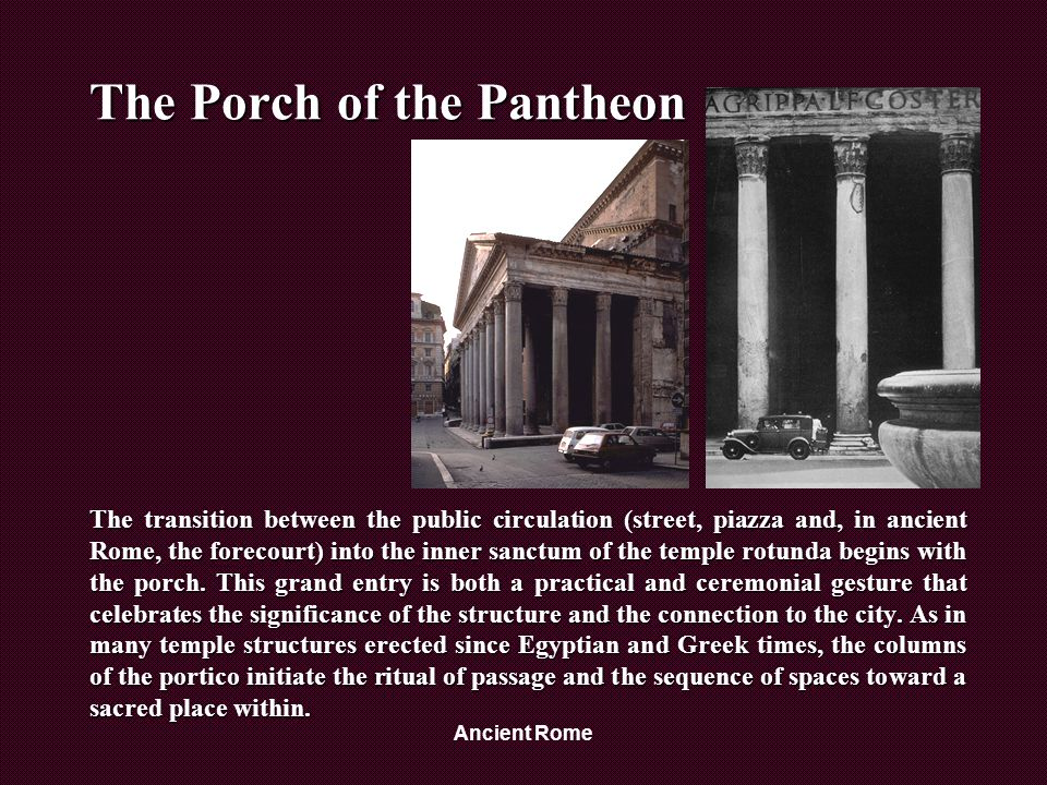 Ancient Rome The Porch of the Pantheon The transition between the public circulation (street, piazza and, in ancient Rome, the forecourt) into the inner sanctum of the temple rotunda begins with the porch.