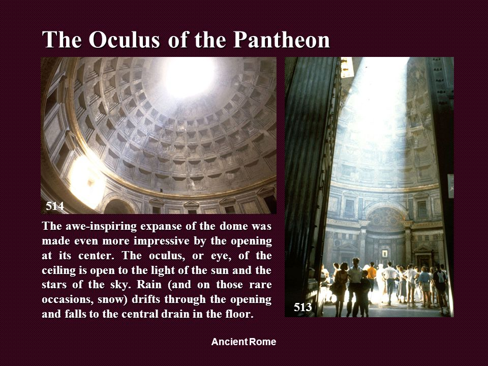 Ancient Rome The Oculus of the Pantheon The awe-inspiring expanse of the dome was made even more impressive by the opening at its center.