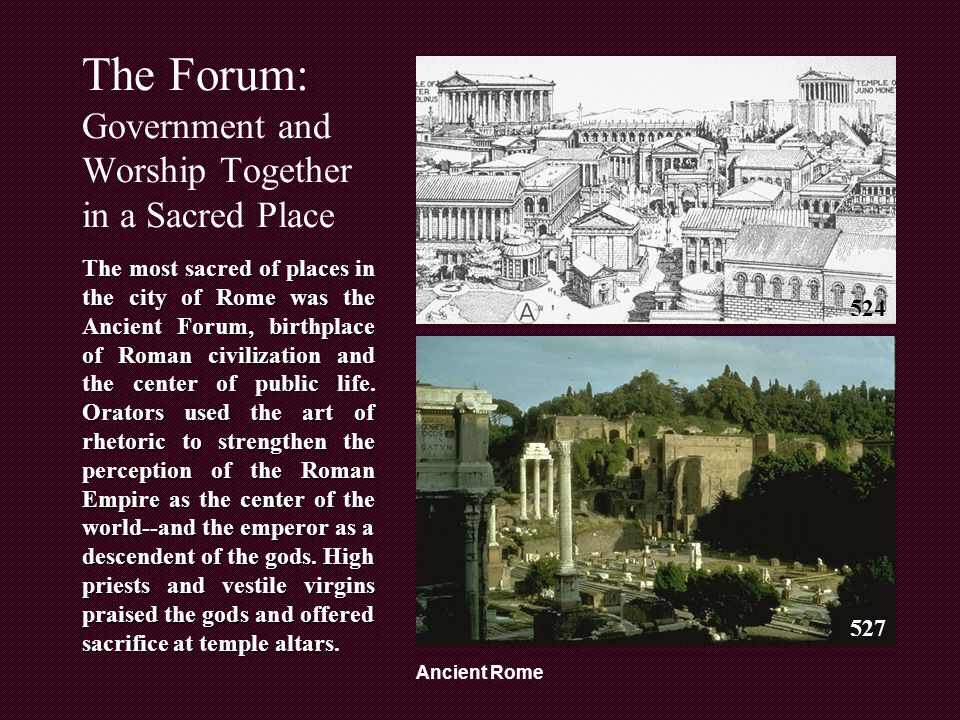 Ancient Rome The Forum: Government and Worship Together in a Sacred Place The most sacred of places in the city of Rome was the Ancient Forum, birthplace of Roman civilization and the center of public life.