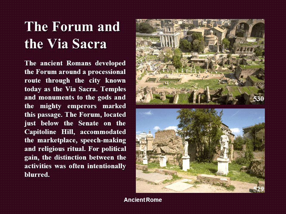 Ancient Rome The Forum and the Via Sacra The ancient Romans developed the Forum around a processional route through the city known today as the Via Sacra.